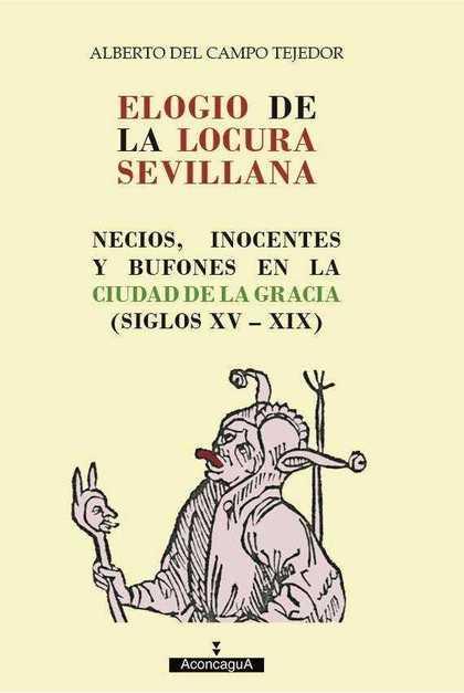 ELOGIO DE LA LOCURA SEVILLANA. NECIOS, INOCENTES Y BUFONES EN LA CIUDAD DE LA GRACIA (SIGLOS XV