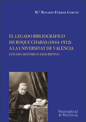 EL LEGADO BIBLIOGRÁFICO DE ROQUE CHABÁS (1844-1912) A LA UNIVERSITAT DE VALÈNCIA. ESTUDIO HISTÓ