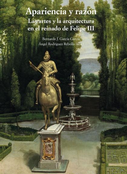 APARIENCIA Y RAZÓN. LAS ARTES Y LA ARQUITECTURA EN EL REINADO DE FELIPE III.