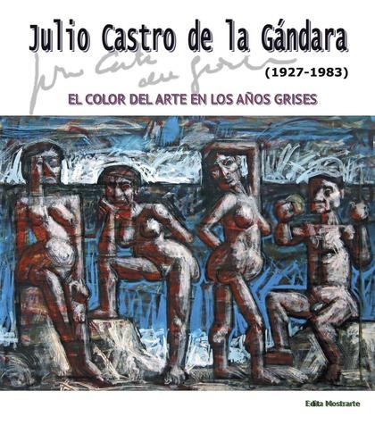 JULIO CASTRO DE LA GÁNDARA (1927-1983). EL COLOR DEL ARTE EN LOS AÑOS GRISES.