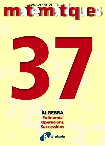 MATEMÀTIQUES, POLINOMIS, OPERACIONS I SUCCESSIONS. QUADERN 37