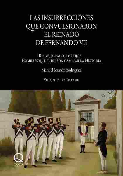 LAS INSURRECCIONES QUE CONVULSIONARON EL REINADO DE FERNANDO VII. VOLUMEN IV: JU. RIEGO, JURADO
