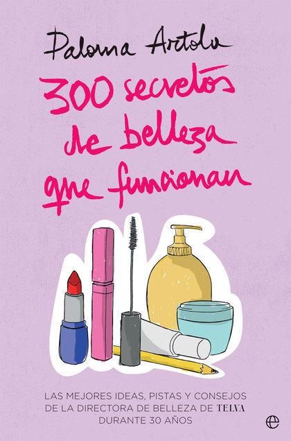 300 SECRETOS DE BELLEZA QUE FUNCIONAN. LAS MEJORES IDEAS, PISTAS Y CONSEJOS DE LA DIRECTORA DE