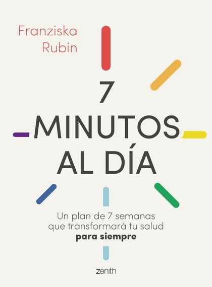 7 MINUTOS AL DÍA. UN PLAN DE 7 SEMANAS QUE TRANSFORMARÁ TU SALUD PARA SIEMPRE
