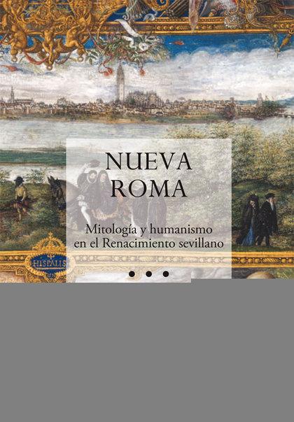 NUEVA ROMA : MITOLOGÍA Y HUMANISMO EN EL RENACIMIENTO SEVILLANO