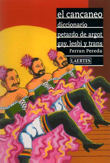 EL CANCANEO: DICCIONARIO PETARDO DE ARGOT GAY, LESBI Y TRANS