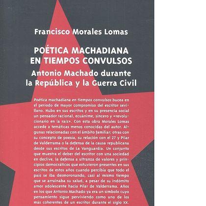 POÉTICA MACHADIANA EN TIEMPOS CONVULSOS. ANTONIO MACHADO DURANTE LA REPÚBLICA Y LA GUERRA CIVIL