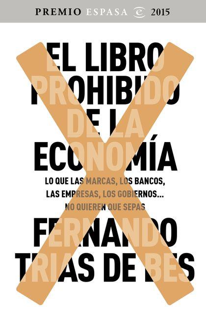 EL LIBRO PROHIBIDO DE LA ECONOMÍA. GANADOR PREMIO ESPASA 2015. LO QUE LAS MARCAS, LOS BANCOS, L