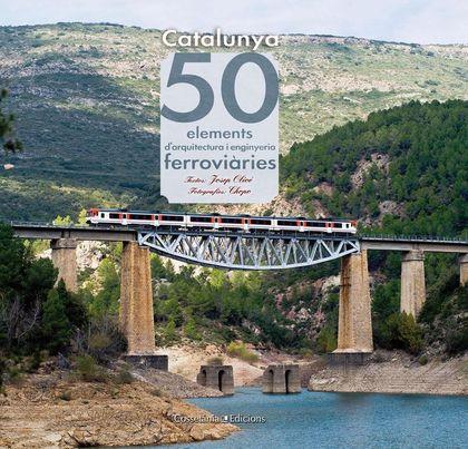 CATALUNYA. 50 ELEMENTS D´ARQUITECTURA I ENGINYERIA FERROVIÀRIES