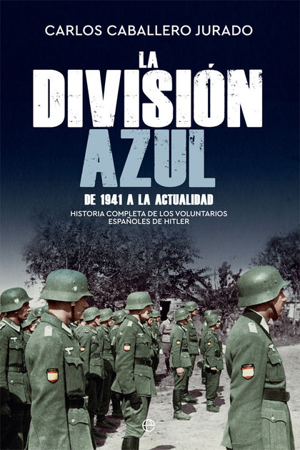 LA DIVISIÓN AZUL. HISTORIA COMPLETA DE LOS VOLUNTARIOS ESPAÑOLES DE HITLER. DE 1941 A LA ACTUAL