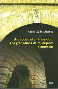 UNA SOCIEDAD EN TRANSICIÓN : LOS GRANADINOS DE MUDÉJARES A MORISCOS