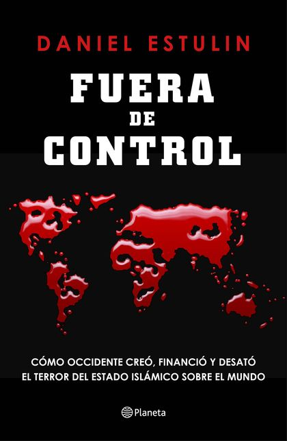 FUERA DE CONTROL. CÓMO OCCIDENTE CREÓ, FINANCIÓ Y DESATÓ EL TERROR DEL ESTADO ISLÁMICO SOBRE EL