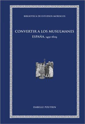 CONVERTIR A LOS MUSULMANES. ESPAÑA, 1491-1609
