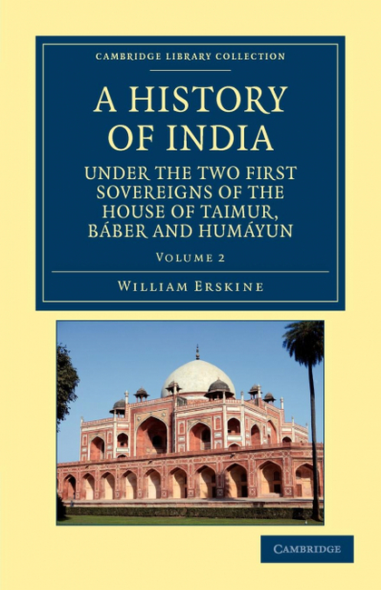 A HISTORY OF INDIA UNDER THE TWO FIRST SOVEREIGNS OF THE HOUSE OF TAIMUR, BABER