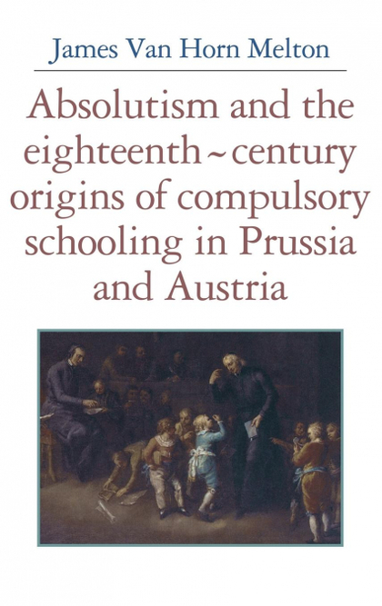 ABSOLUTISM AND THE EIGHTEENTH-CENTURY ORIGINS OF COMPULSORY SCHOOLING IN PRUSSIA