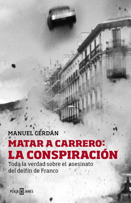 MATAR A CARRERO : LA CONSPIRACIÓN : TODA LA VERDAD SOBRE EL ASESINATO DEL DELFÍN DE FRANCO