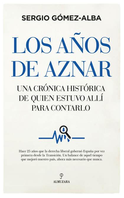 LOS AÑOS DE AZNAR. UNA CRÓNICA HISTÓRICA DE QUIÉN ESTUVO ALLÍ PARA CONTARLO