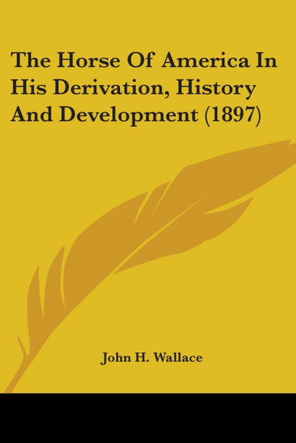 THE HORSE OF AMERICA IN HIS DERIVATION, HISTORY AND DEVELOPMENT (1897)