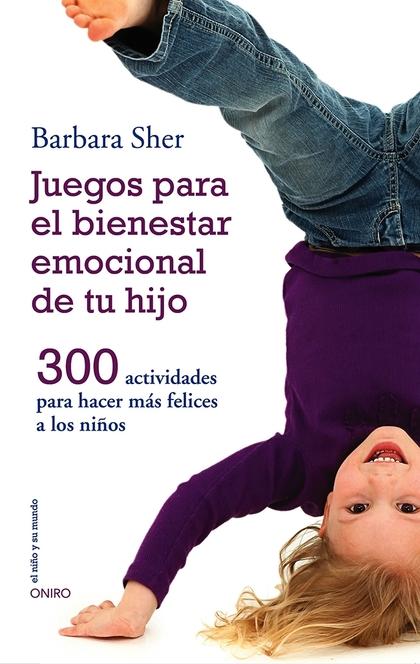 JUEGOS PARA EL BIENESTAR EMOCIONAL DE TU HIJO : 300 ACTIVIDADES PARA HACER MÁS FELICES A LOS NI