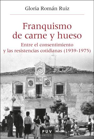 FRANQUISMO DE CARNE Y HUESO. ENTRE EL CONSENTIMIENTO Y LAS RESISTENCIAS COTIDIANAS (1939-1975)
