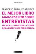 EL MEJOR LIBRO JAMÁS ESCRITO SOBRE ENTREVISTAS. TÉCNICAS, ESTRATEGIAS Y PODER DE LA ENTREVISTA