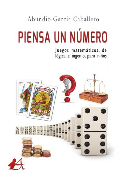 PIENSA UN NÚMERO. JUEGOS MATEMÁTICOS, DE LÓGICA E INGENIO, PARA NIÑOS