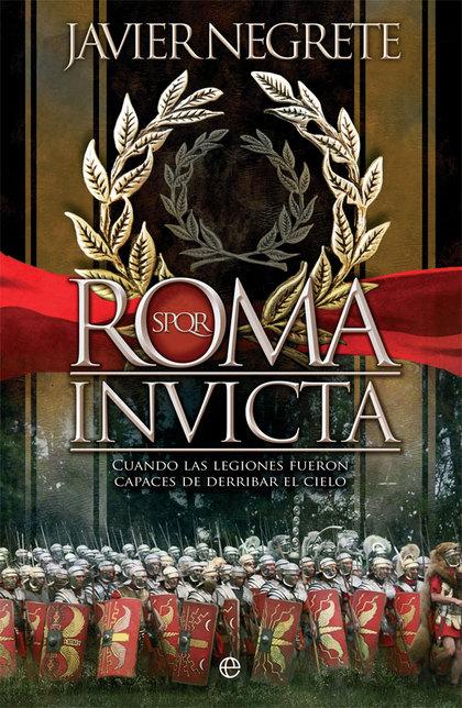 ROMA INVICTA. CUANDO LAS LEGIONES FUERON CAPACES DE DERRIBAR EL CIELO