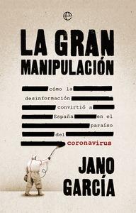 LA GRAN MANIPULACIÓN. CÓMO LA DESINFORMACIÓN CONVIRTIÓ A ESPAÑA EN EL PARAÍSO DEL CORONAVIRUS