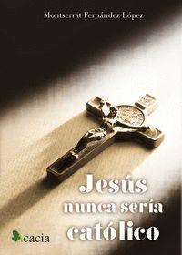 JESÚS NUNCA SERÍA CATÓLICO