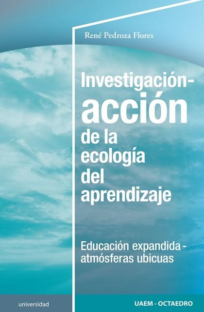 INVESTIGACIÓN-ACCIÓN DE LA ECOLOGÍA DEL APRENDIZAJE. EDUCACION EXPANDIDA-ATMÓSFERAS UBÍCUAS