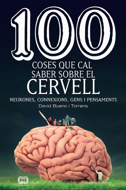100 COSES QUE CAL SABER SOBRE EL CERVELL. NEURONES, CONNEXIONS, GENS I PENSAMENTS