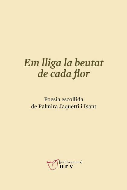 EM LLIGA LA BEUTAT DE CADA FLOR. POESIA ESCOLLIDA DE PALMIRA JAQUETTI I ISANT