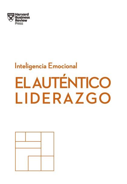 EL AUTÉNTICO LIDERAZGO. SERIE INTELIGENCIA EMOCIONAL HBR.