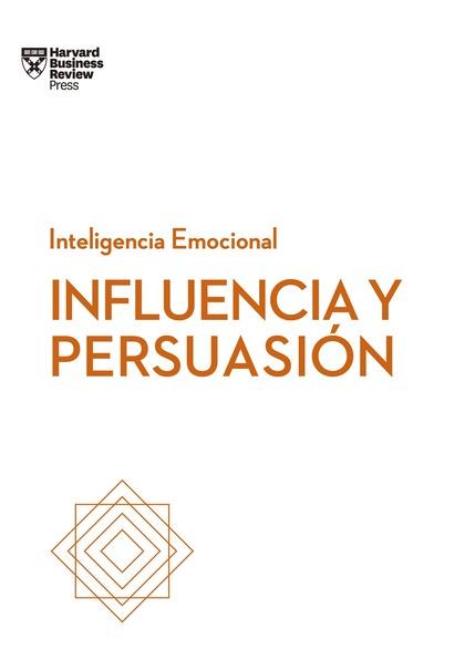 INFLUENCIA Y PERSUASIÓN. SERIE INTELIGENCIA EMOCIONAL HBR.