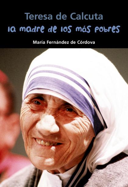 LA MADRE DE LOS MÁS POBRES : TERESA DE CALCUTA