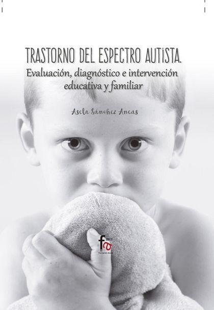 TRASTORNO DEL ESPECTRO AUTISTA : EVALUACIÓN, DIAGNÓSTICO E INTERVENCIÓN EDUCATIVA Y FAMILIAR