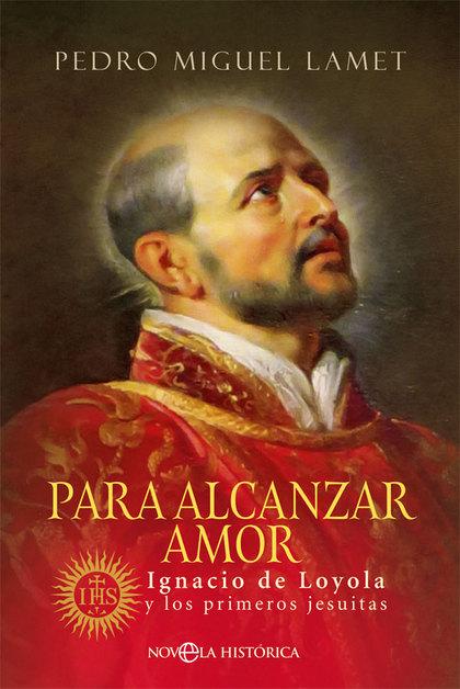PARA ALCANZAR AMOR. IGNACIO DE LOYOLA Y LOS PRIMEROS JESUITAS