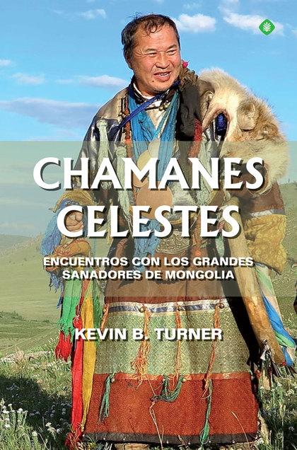 CHAMANES CELESTES. ENCUENTROS CON LOS GRANDES SANADORES DE MONGOLIA