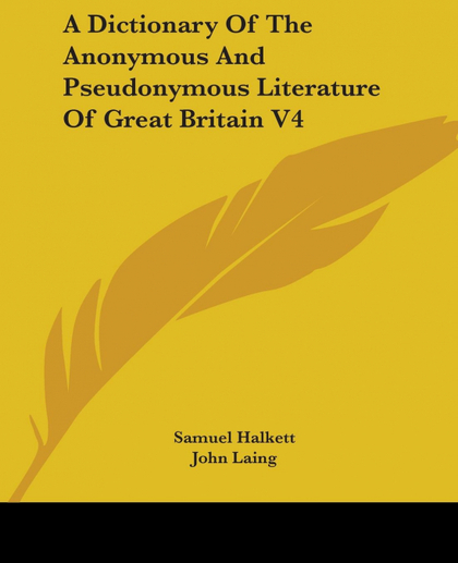 A DICTIONARY OF THE ANONYMOUS AND PSEUDONYMOUS LITERATURE OF GREAT BRITAIN V4