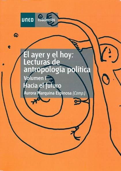 EL AYER Y EL HOY: LECTURAS DE ANTROPOLOGÍA POLÍTICA. HACIA EL FUTURO. VOL-I.