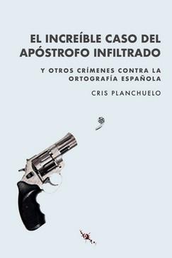 EL INCREÍBLE CASO DEL APÓSTROFO INFILTRADO. Y OTROS CRÍMENES CONTRA LA ORTOGRAFÍA ESPAÑOLA