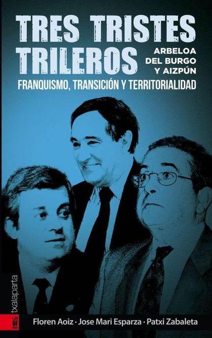 TRES TRISTES TRILEROS : ARBELOA, DEL BURGO Y AIZPÚN : FRANQUISMO, TRANSICIÓN Y TERRITORIALIDAD