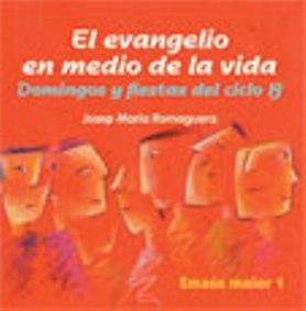 EL EVANGELIO EN MEDIO DE LA VIDA : DOMINGOS Y FIESTAS DEL CICLO B