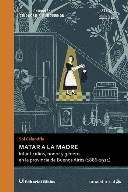 MATAR A LA MADRE. INFANTICIDIOS, HONOR Y GÉNERO EN LA PROVINCIA DE BUENOS AIRES (1886-1921)