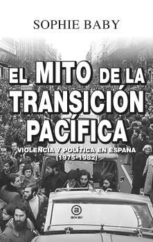 EL MITO DE LA TRANSICIÓN PACÍFICA. VIOLENCIA Y POLÍTICA EN ESPAÑA (1975-1982)