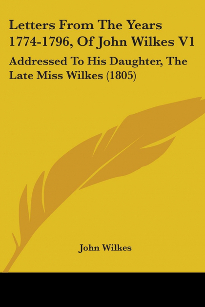 LETTERS FROM THE YEARS 1774-1796, OF JOHN WILKES V1