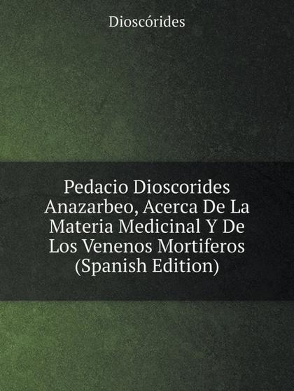 PEDACIO DIOSCORIDES ANAZARBEO, ACERCA DE LA MATERIA MEDICINAL Y DE LOS VENENOS M