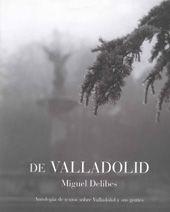 DE VALLADOLID : ANTOLOGÍA DE TEXTOS SOBRE VALLADOLID Y SUS GENTES