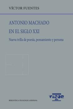 ANTONIO MACHADO EN EL SIGLO XXI. NUEVA TRILLA DE POESÍA, PENSAMIENTO Y PERSONA