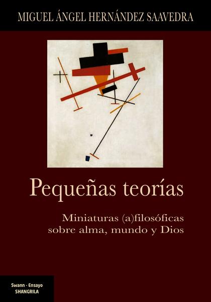 PEQUEÑAS TEORÍAS. MINIATURAS (AS)FILOSÓFICAS SOBRE ALMA, MUNDO Y DIOS